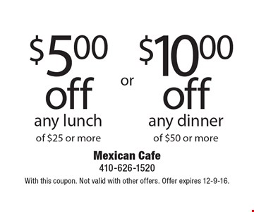 $10 off any dinner of $50 or more OR $5 off any lunch of $25 or more. With this coupon. Not valid with other offers. Offer expires 12-9-16.