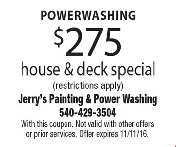 $275 powerwashing house & deck special. Restrictions apply. With this coupon. Not valid with other offers or prior services. Offer expires 11/11/16.