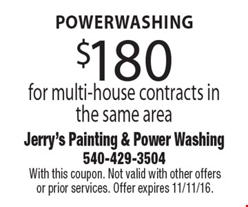 $180 for multi-house powerwashing contracts in the same area. With this coupon. Not valid with other offers or prior services. Offer expires 11/11/16.