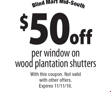 $50off per window on wood plantation shutters. With this coupon. Not valid with other offers. Expires 11/11/16.