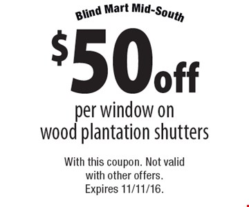 $50 off per window on wood plantation shutters. With this coupon. Not valid with other offers. Expires 11/11/16.
