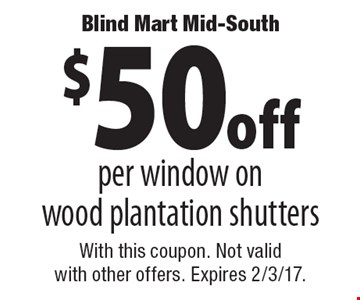 $50 off per window on wood plantation shutters. With this coupon. Not valid with other offers. Expires 2/3/17.