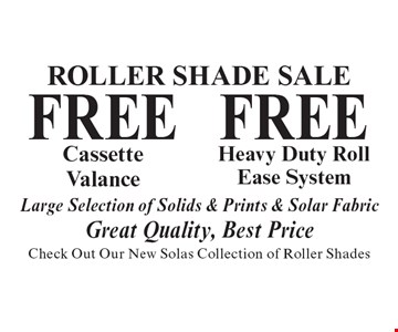 Roller Shade Sale. FREE Heavy Duty Roll Ease System OR FREE Cassette Valance. Large Selection of Solids & Prints & Solar Fabric. Great Quality, Best Price. Check Out Our New Solas Collection of Roller Shades.