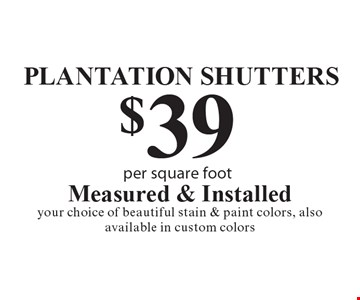 PLANTATION SHUTTERS $39 per square foot. Measured & Installed. Your choice of beautiful stain & paint colors, also available in custom colors.