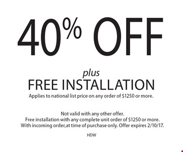 40% Off plus Free Installation. Applies to national list price on any order of $1250 or more. Not valid with any other offer. Free installation with any complete unit order of $1250 or more. With incoming order, at time of purchase only. Offer expires 2/10/17.