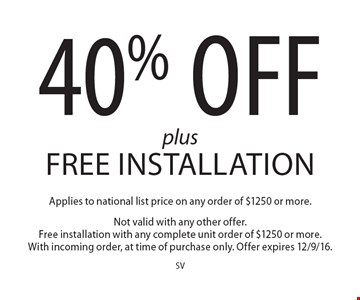 40% Off plus Free Installation Applies to national list price on any order of $1250 or more. Not valid with any other offer. Free installation with any complete unit order of $1250 or more. With incoming order, at time of purchase only. Offer expires 12/9/16.