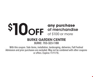 $10 Off any purchase of merchandise of $100 or more. With this coupon. Sale items, installation, landscaping, deliveries, Fall Festival Admission and prior purchases are excluded. May not be combined with other coupons or offers. Expires 11/11/16.
