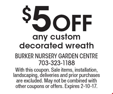 $5off any custom decorated wreath. With this coupon. Sale items, installation, landscaping, deliveries and prior purchases are excluded. May not be combined with other coupons or offers. Expires 2-10-17.