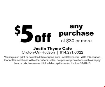 $5 off any purchase of $30 or more. You may also print or download this coupon from LocalFlavor.com. With this coupon. Cannot be combined with other offers, sales, coupons or promotions such as happy hour or prix fixe menus. Not valid on split checks. Expires 10-28-16.