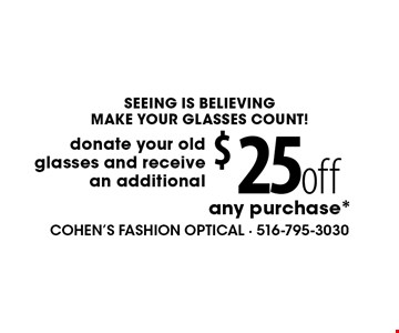 SEEING IS BELIEVINGMAKE YOUR GLASSES COUNT! $25off any purchase*donate your old glasses and receive an additional . *Valid only at Cohen's Fashion Optical in Sunrise Mall. See store for details. Not valid with other offers, sales, vision plans or packages. Some Rx restrictions apply. Select frames with clear plastic single vision lenses. Must present offer prior to purchase. Exp. 2/3/17.