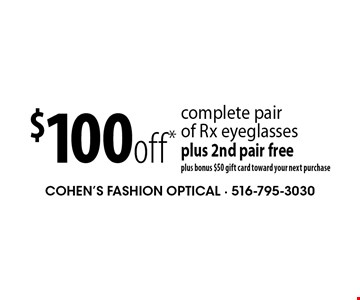 $100off* complete pairof Rx eyeglassesplus 2nd pair freeplus bonus $50 gift card toward your next purchase. *Valid only at Cohen's Fashion Optical in Sunrise Mall. See store for details. Not valid with other offers, sales, vision plans or packages. Some Rx restrictions apply. Select frames with clear plastic single vision lenses. Must present offer prior to purchase. Exp. 2/3/17.