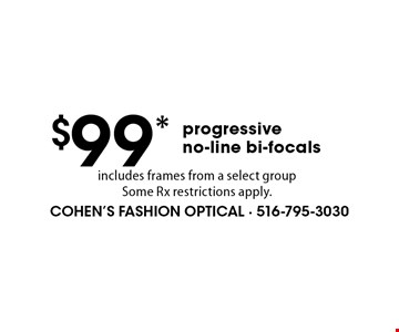 $99* progressive no-line bi-focals includes frames from a select groupSome Rx restrictions apply.. *Valid only at Cohen's Fashion Optical in Sunrise Mall. See store for details. Not valid with other offers, sales, vision plans or packages. Some Rx restrictions apply. Select frames with clear plastic single vision lenses. Must present offer prior to purchase. Exp. 2/3/17.
