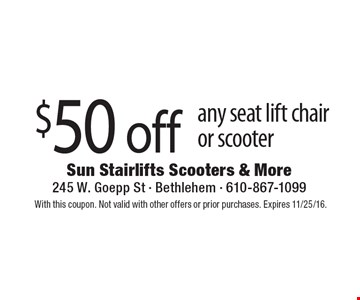 $50 off any seat lift chair or scooter. With this coupon. Not valid with other offers or prior purchases. Expires 11/25/16.