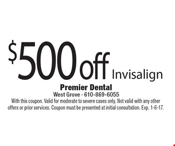 $500 off Invisalign. With this coupon. Valid for moderate to severe cases only. Not valid with any other offers or prior services. Coupon must be presented at initial consultation. Exp. 1-6-17.