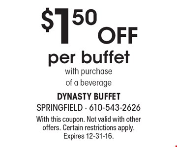 $1.50 OFF per buffet with purchase of a beverage. With this coupon. Not valid with other offers. Certain restrictions apply. Expires 12-31-16.