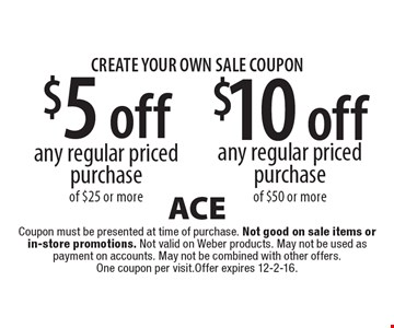 CREATE YOUR OWN SALE COUPON.  $5 off any regular priced purchase of $25 or more. $10 off any regular priced purchase any regular priced purchase of $50 or more. Coupon must be presented at time of purchase. Not good on sale items or in-store promotions. Not valid on Weber products. May not be used as payment on accounts. May not be combined with other offers. One coupon per visit. Offer expires 12-2-16.