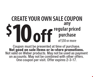 CREATE YOUR OWN SALE COUPON. $10 off any regular priced purchase of $50 or more. Coupon must be presented at time of purchase. Not good on sale items or in-store promotions. Not valid on Weber products. May not be used as payment on accounts. May not be combined with other offers. One coupon per visit. Offer expires 2-3-17.