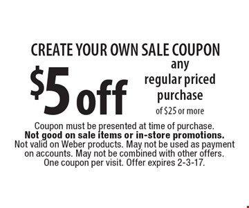 CREATE YOUR OWN SALE COUPON. $5 off any regular priced purchase of $25 or more. Coupon must be presented at time of purchase. Not good on sale items or in-store promotions. Not valid on Weber products. May not be used as payment on accounts. May not be combined with other offers. One coupon per visit. Offer expires 2-3-17.