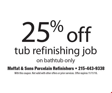25% off tub refinishing job on bathtub only. With this coupon. Not valid with other offers or prior services. Offer expires 11/11/16.