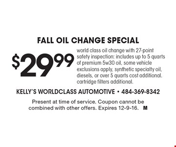 $29.99 Fall OIL CHANGE special, world class oil change with 27-point safety inspection: includes up to 5 quarts of premium 5w30 oil, some vehicle exclusions apply, synthetic specialty oil, diesels, or over 5 quarts cost additional. cartridge filters additional. Present at time of service. Coupon cannot be combined with other offers. Expires 12-9-16. M