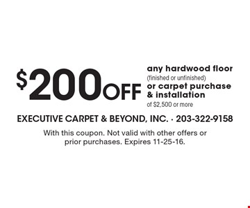 $200 off any hardwood floor (finished or unfinished) or carpet purchase & installation of $2,500 or more. With this coupon. Not valid with other offers or prior purchases. Expires 11-25-16.