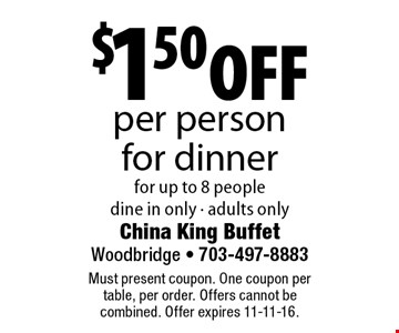 $1.50 off per person for dinner for up to 8 people. dine in only - adults only. Must present coupon. One coupon per table, per order. Offers cannot be combined. Offer expires 11-11-16.