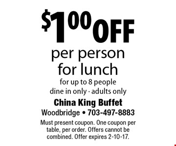 $1.00 off per person for lunch for up to 8 people dine in only - adults only. Must present coupon. One coupon per table, per order. Offers cannot be combined. Offer expires 2-10-17.