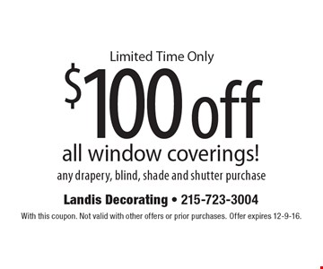Limited Time Only $100 off all window coverings! any drapery, blind, shade and shutter purchase. With this coupon. Not valid with other offers or prior purchases. Offer expires 12-9-16.