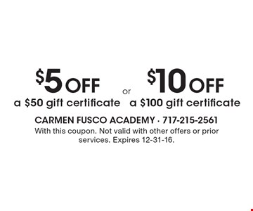 $5 Off a $50 gift certificate. $10 Off a $100 gift certificate. . With this coupon. Not valid with other offers or prior services. Expires 12-31-16.