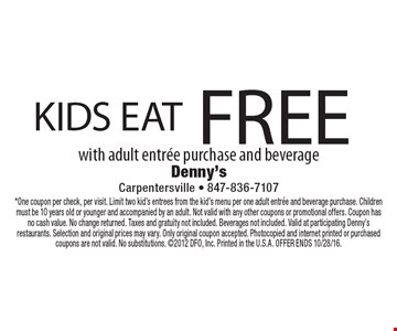 KIDS EAT FREE with adult entree purchase and beverage. *One coupon per check, per visit. Limit two kid's entrees from the kid's menu per one adult entree and beverage purchase. Children must be 10 years old or younger and accompanied by an adult. Not valid with any other coupons or promotional offers. Coupon has no cash value. No change returned. Taxes and gratuity not included. Beverages not included. Valid at participating Denny's restaurants. Selection and original prices may vary. Only original coupon accepted. Photocopied and internet printed or purchased coupons are not valid. No substitutions. 2012 DFO, Inc. Printed in the U.S.A. OFFER ENDS 10/28/16.