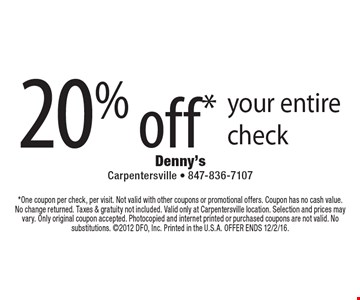 20% off* your entire check. *One coupon per check, per visit. Not valid with other coupons or promotional offers. Coupon has no cash value. No change returned. Taxes & gratuity not included. Valid only at Carpentersville location. Selection and prices may vary. Only original coupon accepted. Photocopied and internet printed or purchased coupons are not valid. No substitutions. 2012 DFO, Inc. Printed in the U.S.A. Offer ends 12/2/16.