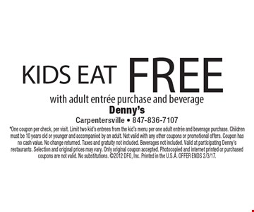 KIDS EAT FREE with adult entree purchase and beverage. *One coupon per check, per visit. Limit two kid's entrees from the kid's menu per one adult entree and beverage purchase. Children must be 10 years old or younger and accompanied by an adult. Not valid with any other coupons or promotional offers. Coupon has no cash value. No change returned. Taxes and gratuity not included. Beverages not included. Valid at participating Denny's restaurants. Selection and original prices may vary. Only original coupon accepted. Photocopied and internet printed or purchased coupons are not valid. No substitutions. 2012 DFO, Inc. Printed in the U.S.A. OFFER ENDS 2/3/17.