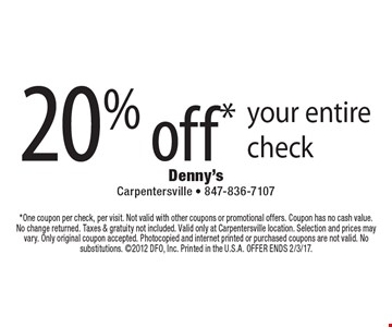 20% off* your entire check. *One coupon per check, per visit. Not valid with other coupons or promotional offers. Coupon has no cash value. No change returned. Taxes & gratuity not included. Valid only at Carpentersville location. Selection and prices may vary. Only original coupon accepted. Photocopied and internet printed or purchased coupons are not valid. No substitutions. 2012 DFO, Inc. Printed in the U.S.A. OFFER ENDS 2/3/17.