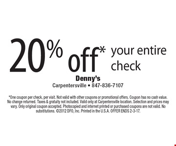 20% off* your entire check. *One coupon per check, per visit. Not valid with other coupons or promotional offers. Coupon has no cash value. No change returned. Taxes & gratuity not included. Valid only at Carpentersville location. Selection and prices may vary. Only original coupon accepted. Photocopied and internet printed or purchased coupons are not valid. No substitutions. 2012 DFO, Inc. Printed in the U.S.A. OFFER ENDS 2-3-17.