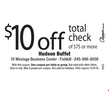 $10 off total check of $75 or more. With this coupon. One coupon per table or group. Not valid with other offers. Dine in only. Max 6 people per coupon. Not valid on holidays. Offer expires 12/9/16.