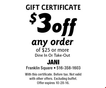 Gift Certificate $3 off any order of $25 or more. Dine In Or Take-Out. With this certificate. Before tax. Not valid with other offers. Excluding buffet. Offer expires 10-28-16.