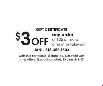 gift certificate. $3 Off any order of $25 or more. dine in or take-out. With this certificate. Before tax. Not valid with other offers. Excluding buffet. Expires 2-3-17.