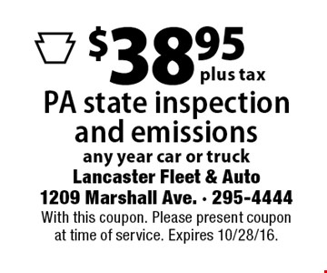 $38.95 plus tax PA state inspection and emissions. Any year car or truck. With this coupon. Please present coupon at time of service. Expires 10/28/16.