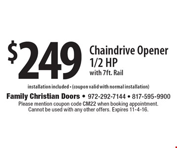 $249 Chaindrive Opener 1/2 Hp with 7ft. Rail. Please mention coupon code CM22 when booking appointment. Cannot be used with any other offers. Expires 11-4-16.