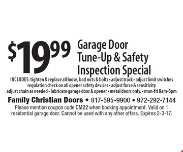 $19.99 Garage Door Tune-Up & Safety Inspection Special includes: tighten & replace all loose, bad nuts & bolts - adjust track - adjust limit switches regulation check on all opener safety devices - adjust force & sensitivity adjust chain as needed - lubricate garage door & opener - metal doors only. - mon-fri 8am-6pm. Please mention coupon code CM22 when booking appointment. Valid on 1 residential garage door. Cannot be used with any other offers. Expires 2-3-17.