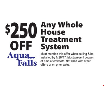 $250 off Any Whole HouseTreatment System. Must mention this offer when calling & be installed by 1/20/17. Must present coupon at time of estimate. Not valid with other offers or on prior sales.