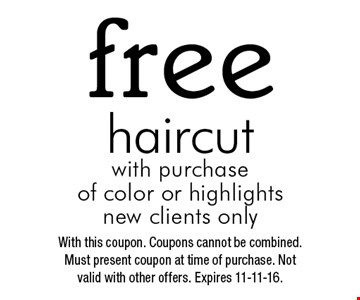 Free haircut with purchase of color or highlights. New clients only. With this coupon. Coupons cannot be combined. Must present coupon at time of purchase. Not valid with other offers. Expires 11-11-16.