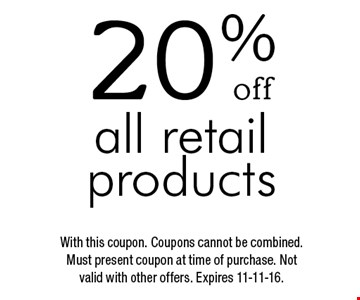 20% off all retail products. With this coupon. Coupons cannot be combined. Must present coupon at time of purchase. Not valid with other offers. Expires 11-11-16.