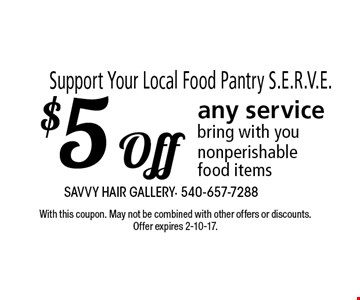 Support Your Local Food Pantry S.E.R.V.E. $5 Off any service bring with you nonperishable food items. With this coupon. May not be combined with other offers or discounts. Offer expires 2-10-17.