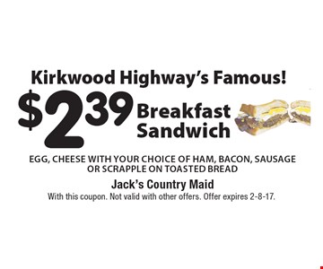 Kirkwood Highway's Famous! $2.39 Breakfast Sandwich. Egg, Cheese With your choice of Ham, Bacon, Sausage Or Scrapple On Toasted Bread. With this coupon. Not valid with other offers. Offer expires 2-8-17.