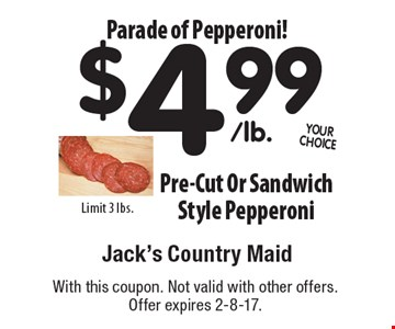 Parade of Pepperoni! $4.99 Pre-Cut Or Sandwich Style Pepperoni Limit 3 lbs. With this coupon. Not valid with other offers. Offer expires 2-8-17.