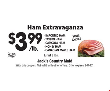 Ham Extravaganza! $3.99 Imported ham, Tavern Ham, Capicola Ham, Honey Ham, Canadian maple Ham. Limit 3 lbs. With this coupon. Not valid with other offers. Offer expires 2-8-17.
