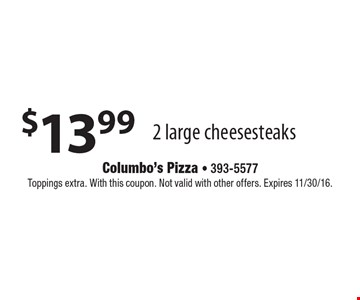 $13.99 2 large cheesesteaks. Toppings extra. With this coupon. Not valid with other offers. Expires 11/30/16.