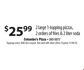 $25.99 2 large 1-topping pizzas, 2 orders of fries & 2 liter soda. Toppings extra. With this coupon. Not valid with other offers. Expires 11/30/16.