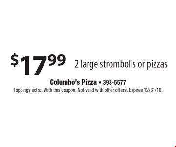 $17.99 2 large strombolis or pizzas. Toppings extra. With this coupon. Not valid with other offers. Expires 12/31/16.